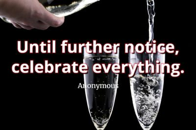 Anonymous Quote Until further notice, celebrate everything