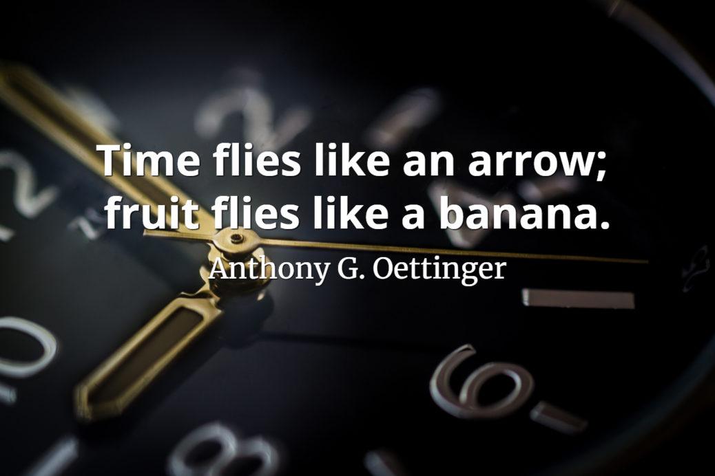 Anthony G. Oettinger Quote Time flies like an arrow - fruit flies like a banana