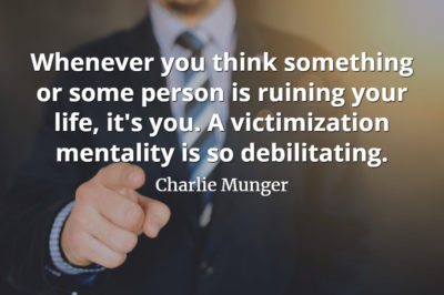 Charlie Munger quote Whenever you think something or some person is ruining your life, it's you