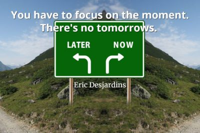 Eric Desjardins Quote You have to focus on the moment. There's no tomorrows