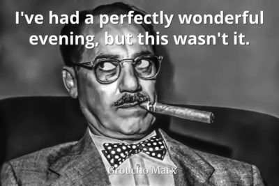 Groucho-Marx-Quote-Ive-had-a-perfectly-wonderful-evening-but-this-wasnt-it