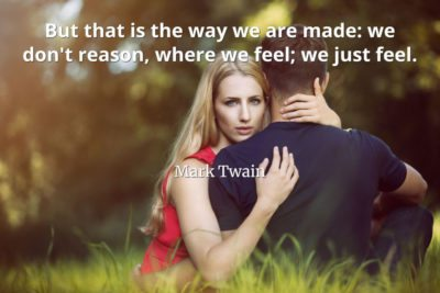 Mark Twain Quote But that is the way we are made: we don't reason, where we feel; we just feel