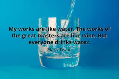 Mark Twain Quote My works are like water. The works of the great masters are like wine. But everyone drinks water