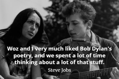 Steve Jobs Quote Woz and I very much liked Bob Dylan's poetry, and we spent a lot of time thinking about a lot of that stuff