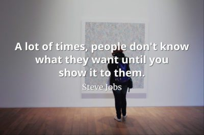 Steve Jobs Quote: A lot of times, people don't know what they want until you show it to them.