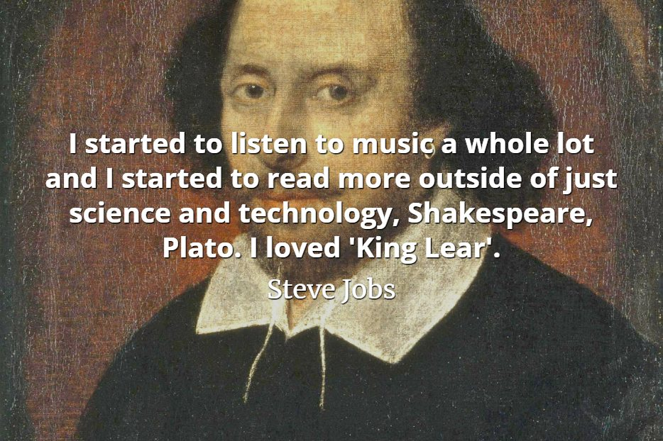 Steve Jobs Quote: I started to listen to music a whole lot and I started to read more outside of just science and technology, Shakespeare, Plato. I loved 'King Lear'.