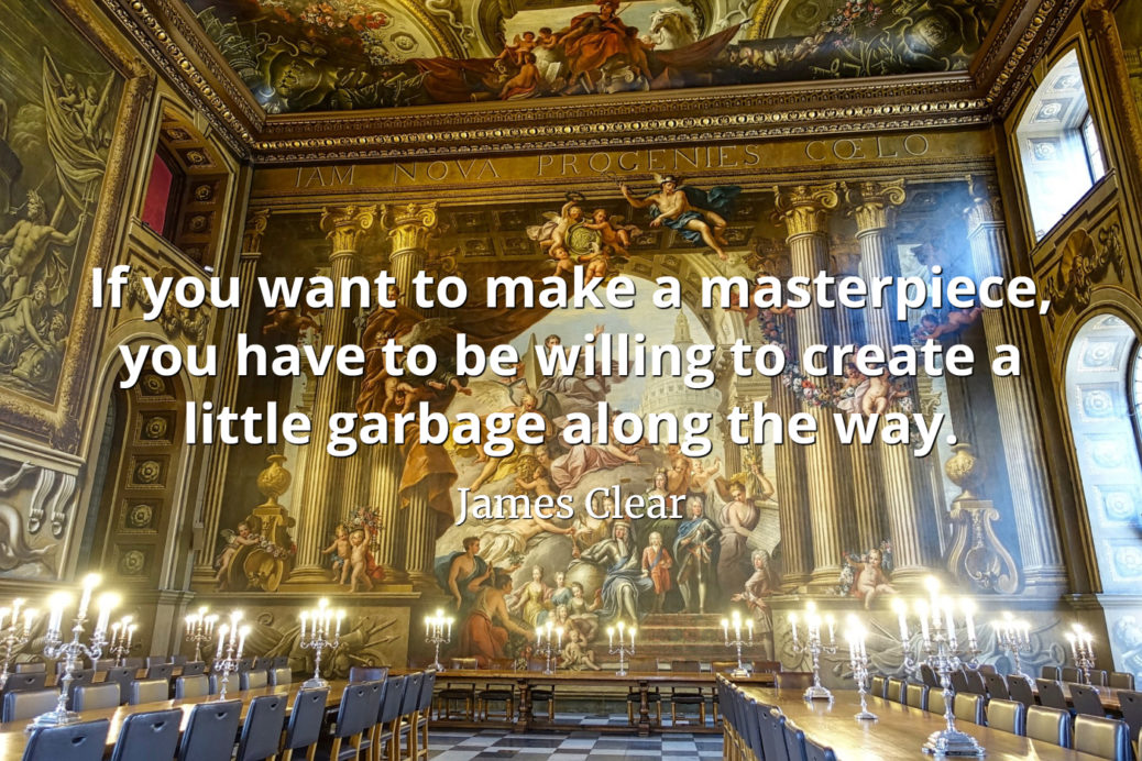 james clear quote If you want to make a masterpiece, you have to be willing to create a little garbage along the way