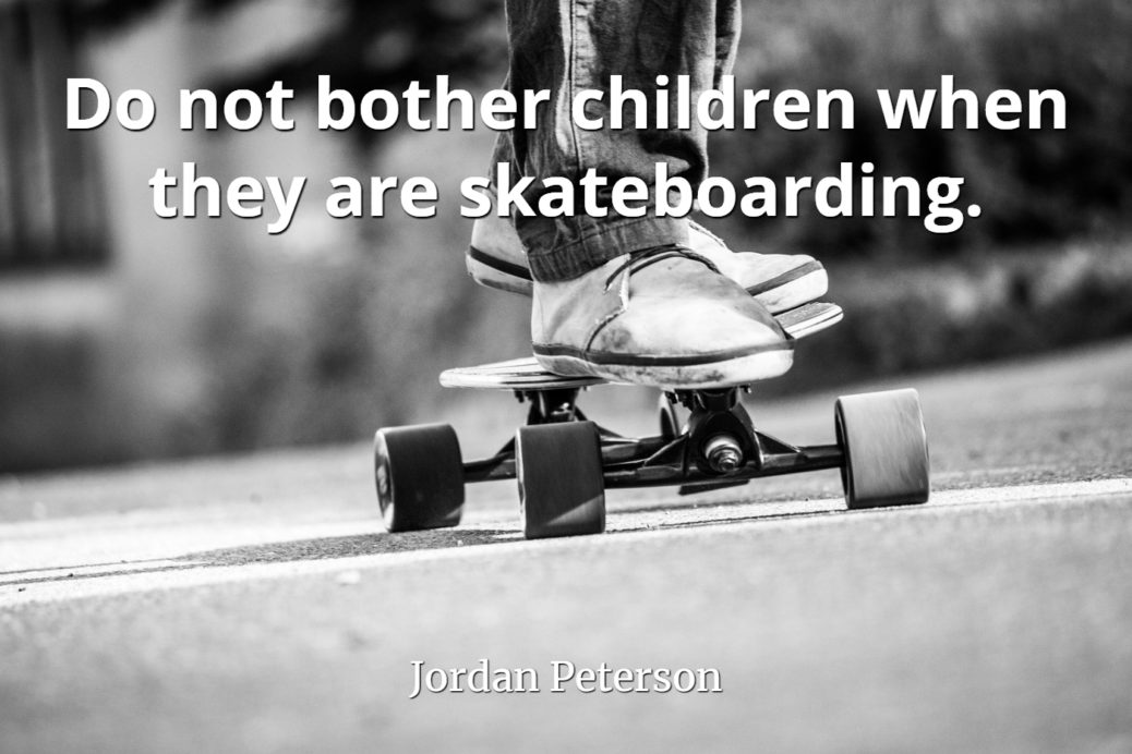 jordan-peterson-quote-Dont-bother-children-when-they-are-skateboarding