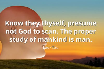 lao-tzu quote Know they thyself, presume not God to scan. The proper study of mankind is man
