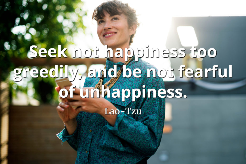 lao-tzu-quote Seek not happiness too greedily, and be not fearful of unhappiness