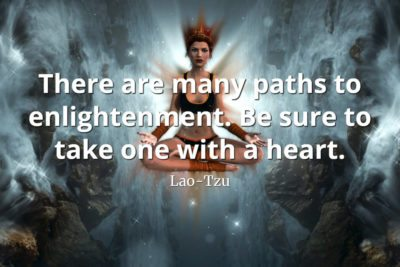 lao-tzu-quote There are many paths to enlightenment. Be sure to take one with a heart