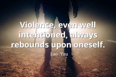 lao-tzu quote Violence, even well intentioned, always rebounds upon oneself