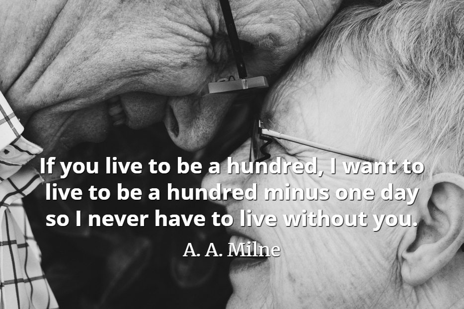 A. A. Milne quote If you live to be a hundred, I want to live to be a hundred minus one day so I never have to live without you.