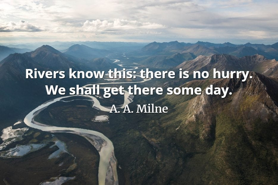 A. A. Milne quote Rivers know this there is no hurry. We shall get there some day.