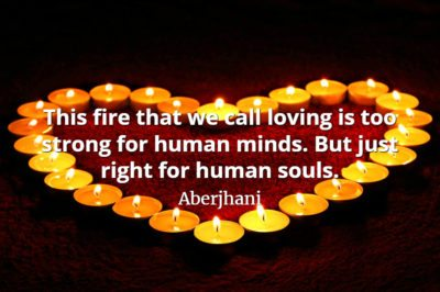 Aberjhani quote This fire that we call loving is too strong for human minds. But just right for human souls.