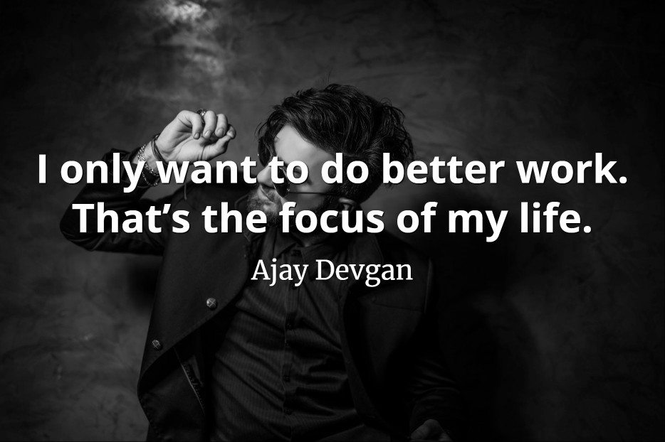 Ajay Devgan Quote I only want to do better work. That's the focus of my life.