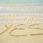 Albert Camus quote You know what charm is a way of getting the answer 'yes' without having asked any clear question.