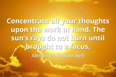 Alexander Graham Bell quote Concentrate all your thoughts upon the work at hand. The sun's rays do not burn until brought to a focus.