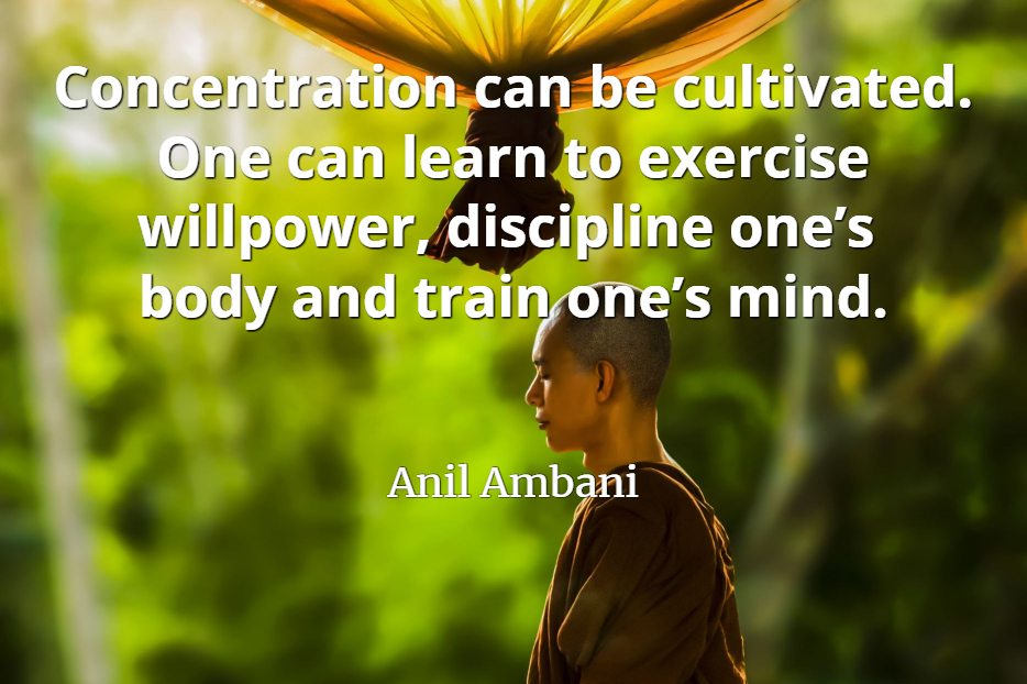 Anil Ambani quote Concentration can be cultivated. One can learn to exercise willpower, discipline one's body and train one's mind