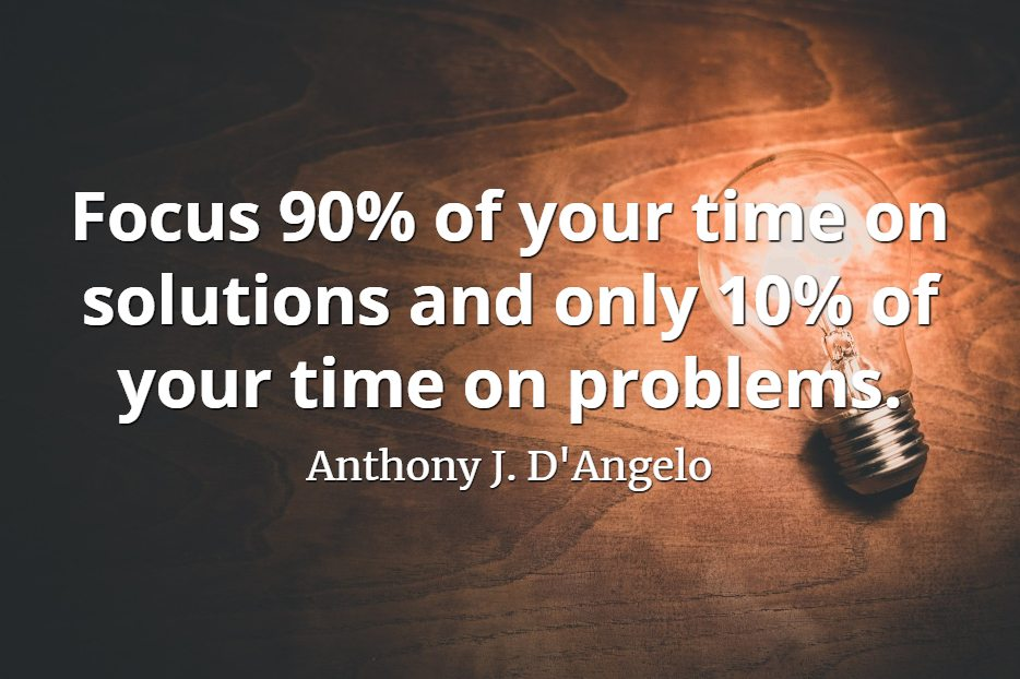 Anthony J. D'Angelo quote Focus 90% of your time on solutions and only 10% of your time on problems