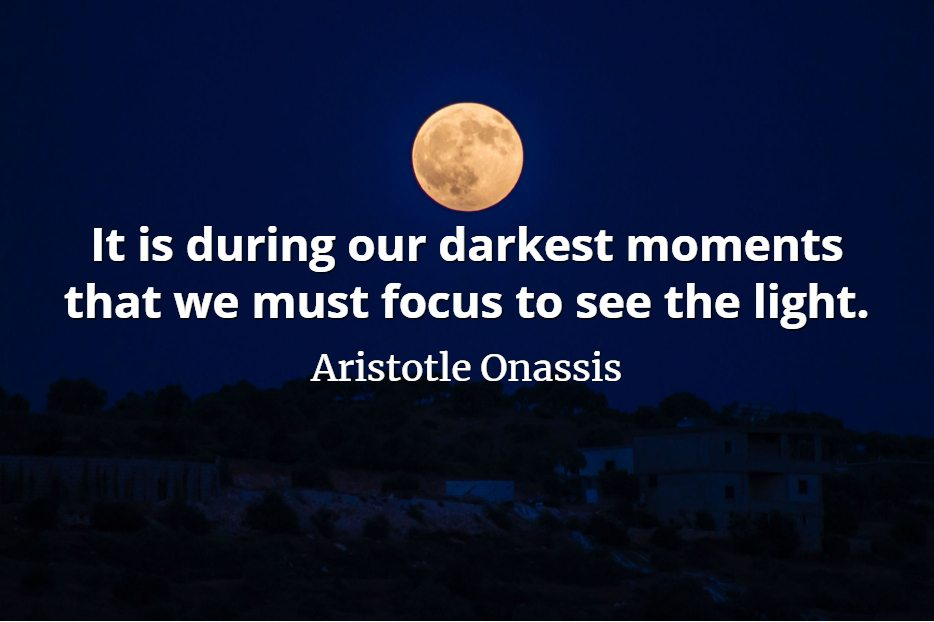 Aristotle Onassis quote It is during our darkest moments that we must focus to see the light.