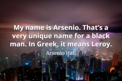 Arsenio Hall quote My name is Arsenio. That's a very unique name for a black man. In Greek, it means Leroy.
