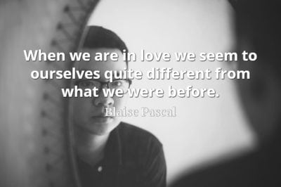 Blaise Pascal quote When we are in love we seem to ourselves quite different from what we were before.