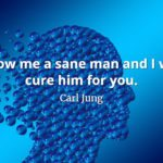 Carl Jung quote Show me a sane man and I will cure him for you.