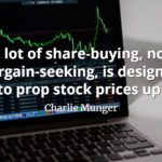 Charlie Munger quote A lot of share-buying, not bargain-seeking, is designed to prop stock prices up