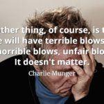 Charlie Munger quote Another thing, of course, is that life will have terrible blows in it, horrible blows, unfair blows. It doesn't matter.