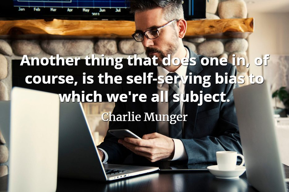 Charlie Munger quote Another thing that does one in, of course, is the self-serving bias to which we're all subject.