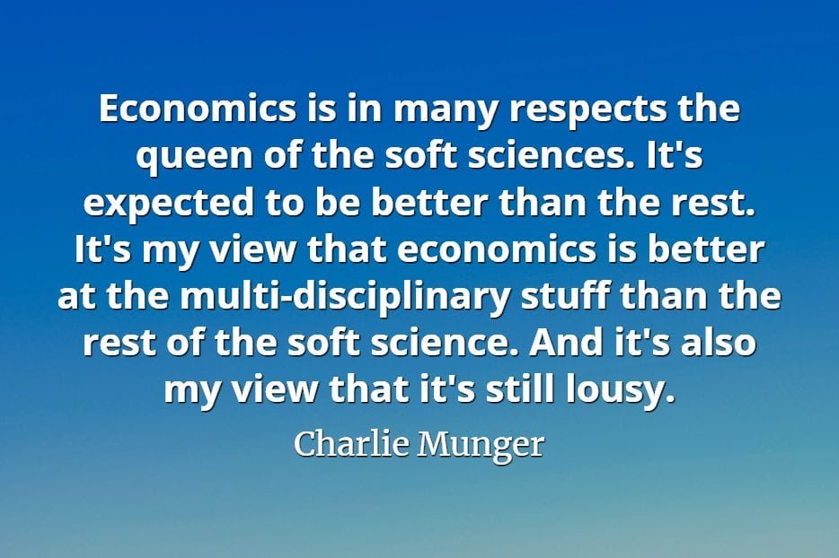 Charlie Munger quote Economics is in many respects the queen of the soft sciences. It's expected to be better than the rest