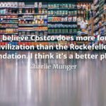 Charlie Munger quote I believe Costco does more for civilization than the Rockefeller Foundation. I think it's a better place.