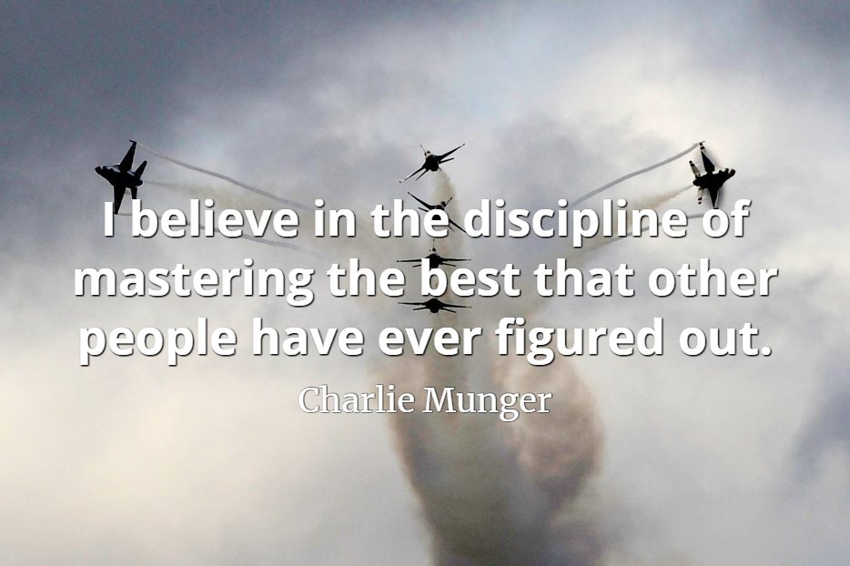 Charlie Munger quote I believe in the discipline of mastering the best that other people have ever figured out