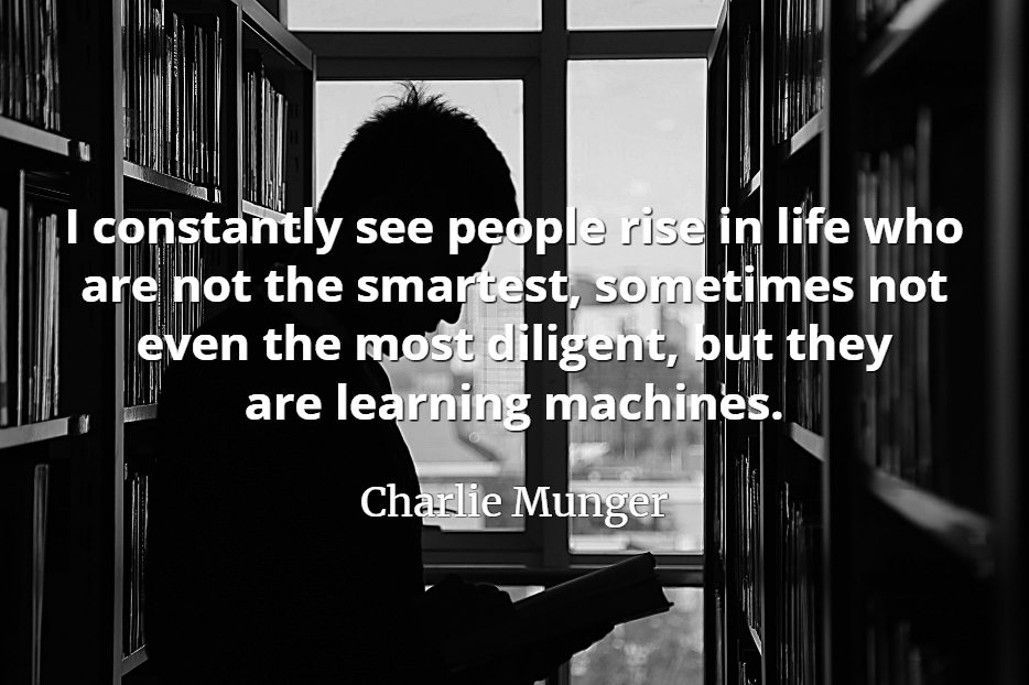 Charlie Munger quote: I constantly see people rise in life who are not the smartest, sometimes not even the most diligent, but they are learning machines