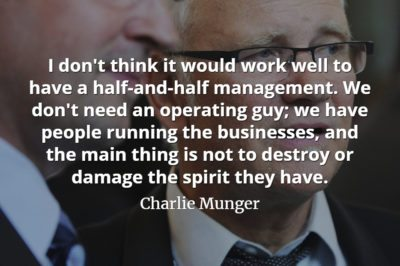 Charlie Munger quote I don't think it would work well to have a half-and-half management. We don't need an operating guy; we have people running the businesses