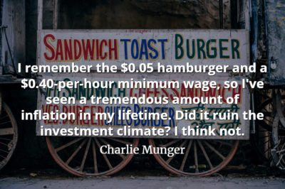 Charlie Munger quote I remember the $0.05 hamburger and a $0.40-per-hour minimum wage, so I've seen a tremendous amount of inflation in my lifetime
