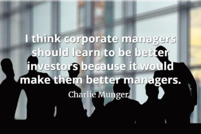 Charlie Munger quote I think corporate managers should learn to be better investors because it would make them better managers