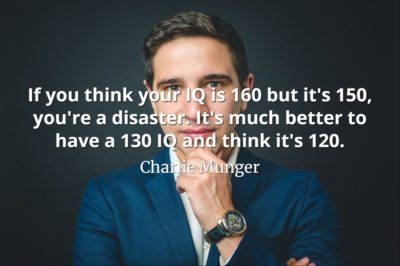 Charlie Munger quote If you think your IQ is 160 but it's 150, you're a disaster. It's much better to have a 130 IQ and think it's 120.