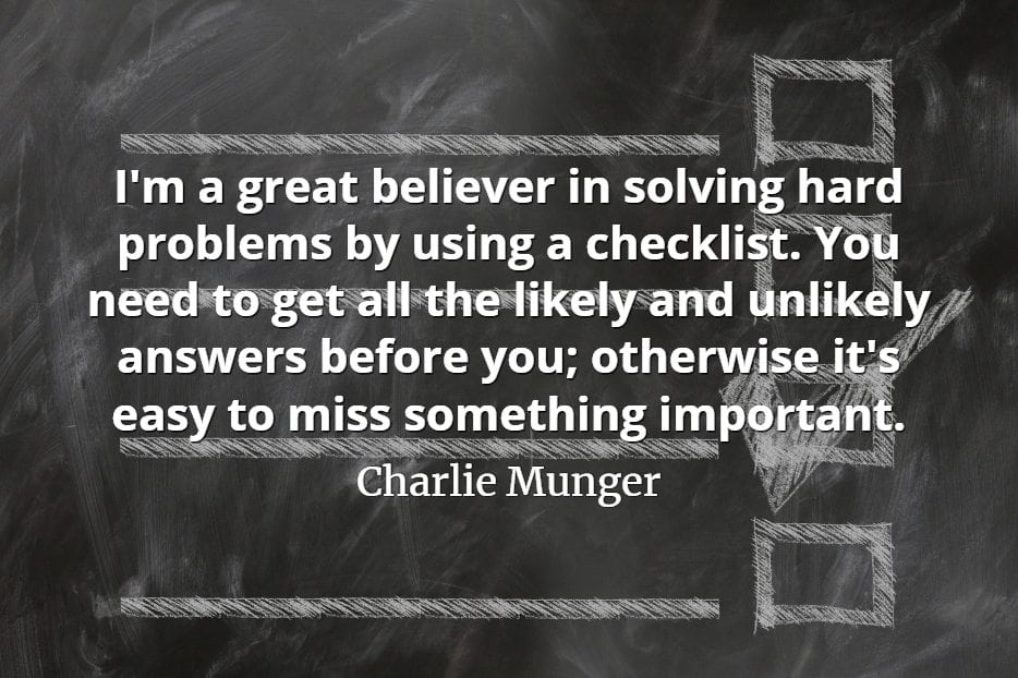 Charlie Munger quote I'm a great believer in solving hard problems by using a checklist. You need to get all the likely and unlikely answers before you