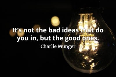 Charlie Munger quote It's not the bad ideas that do you in, but the good ones