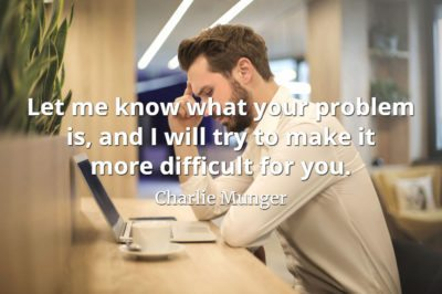 Charlie Munger quote Let me know what your problem is, and I will try to make it more difficult for you.