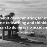 Charlie Munger quote: My habit of committing far more time to learning and thinking than to doing is no accident