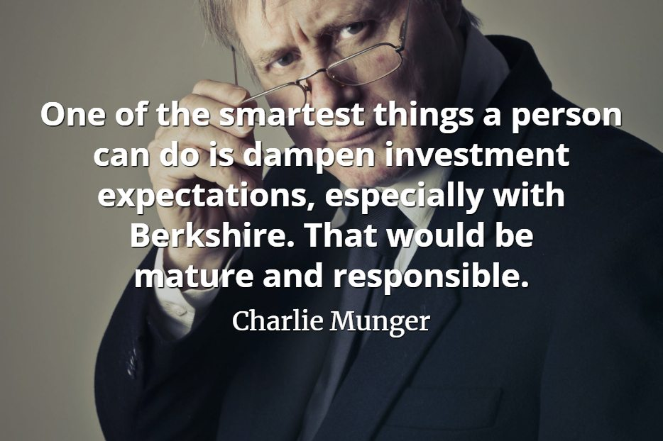 Charlie Munger quote One of the smartest things a person can do is dampen investment expectations, especially with Berkshire