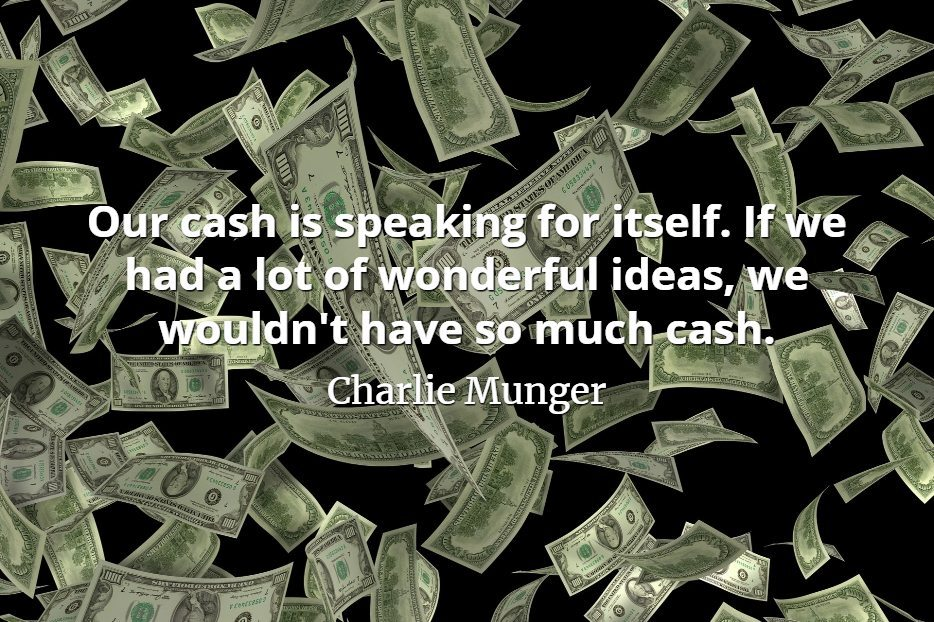 Charlie Munger quote Our cash is speaking for itself. If we had a lot of wonderful ideas, we wouldn't have so much cash.