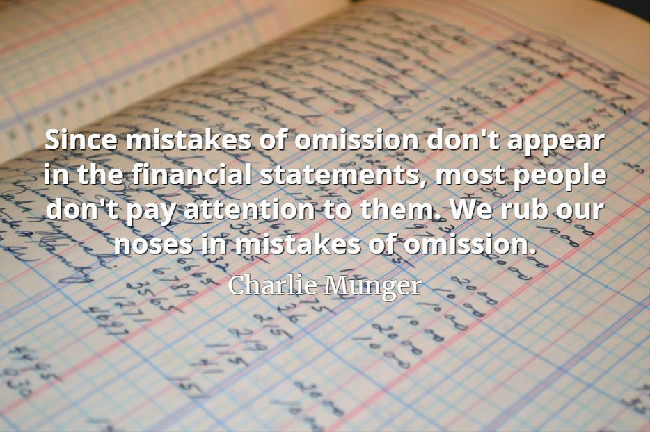 Charlie Munger quote Since mistakes of omission don't appear in the financial statements, most people don't pay attention to them