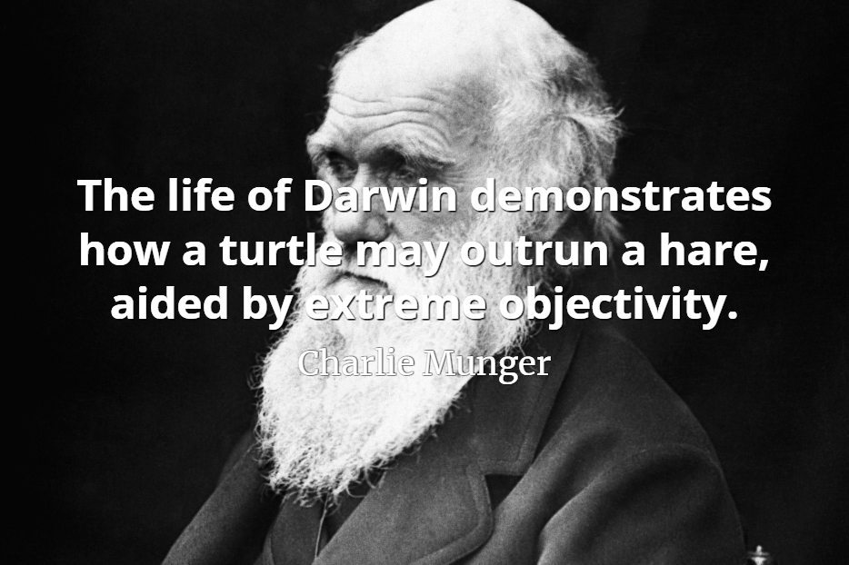 Charlie Munger quote The life of Darwin demonstrates how a turtle may outrun a hare, aided by extreme objectivity.