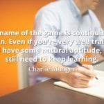 Charlie Munger quote The name of the game is continuing to learn. Even if you're very well trained