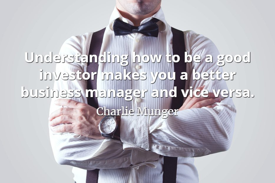 Charlie Munger quote Understanding how to be a good investor makes you a better business manager and vice versa.