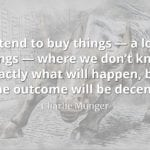 Charlie Munger quote We tend to buy things — a lot of things — where we don't know exactly what will happen, but the outcome will be decen